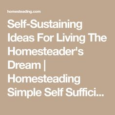 Self-Sustaining Ideas For Living The Homesteader's Dream | Homesteading Simple Self Sufficient Off-The-Grid | Homesteading.com