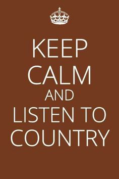 Keep Calm and Listen To COUNTRY