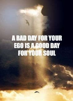 """A bad day for your ego is a great day for your soul."" (Jillian Michaels)"