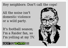 Hey+neighbors:+Don't+call+the+cops!+ All+the+noise+isn't+ domestic+violence+ or+a+wild+party.+ It's+football+season; I'm+a+Raider+fan,+so I'm+yelling+at+my+TV. Oakland Raiders Funny, Oakland Raiders Football, Football Boys, Football Stuff, Football Season, Raiders Stuff, Raiders Girl, Sports Fanatics, Raider Nation