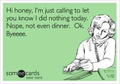 Hi honey, I'm just calling to let you know I did nothing today. Nope, not even dinner. Ok. Byeeee.