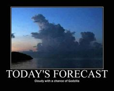 Today's Forecast....cloudy with a chance of Godzilla!