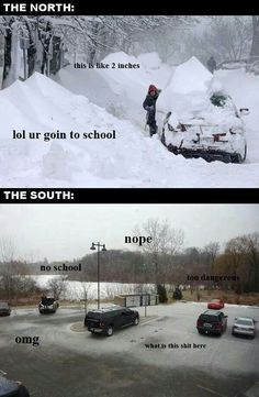 SO true! People in the south freak out over any snow that falls, in Northern Idaho, we get huge snowfall overnight (think in feet, not inches) and it doesn't matter if you have to shovel your way out of your front door, you're still going to school/work!