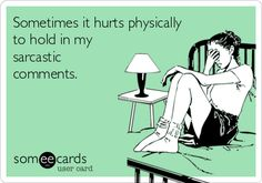 Sometimes it hurts physically to hold in my sarcastic comments. | Confession Ecard | someecards.com