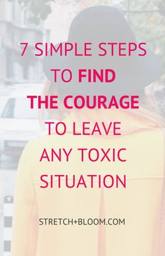 How to find the courage to leave a toxic situation whether it be a career, a friendship, a relationship... This posts gives you 7 simple steps to follow.