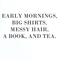 Early mornings, big shirts, messy hair, a book, and tea, the perfect way to spend a Saturday.