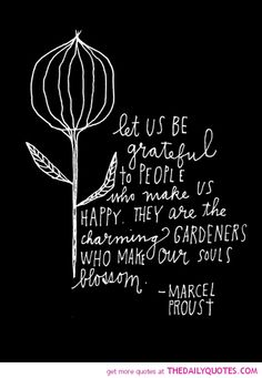 Let us be grateful to people who make us happy. They are the charming gardens who make our souls blossom.  -Marcel Proust