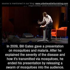 In 2009, Bill Gates gave a presentation on mosquitoes and malaria. After he explained the severity of the disease and how it's transmitted via mosquitoes, he ended his presentation by releasing a swarm of mosquitoes into the audience.