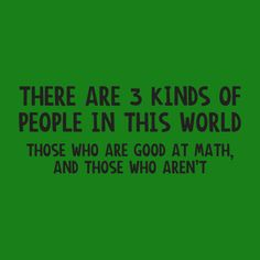 THERE ARE 3 KINDS OF PEOPLE IN THIS WORLD. THOSE WHO ARE GOOD AT MATH, AND THOSE WHO AREN'T FUNNY T-SHIRT