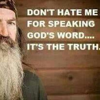 Ridiculous that he gets kicked off the show for speaking Gods word! I stand with Phil! Duck dynasty is a great tv show and they are wonderful examples of good Christians! He wasn't showing hate he was speaking the truth! Robertson Family, Phil Robertson, Favorite Quotes, Best Quotes, Awesome Quotes, Funny Quotes, Duck Calls, Duck Commander, Duck Dynasty