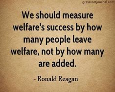 -Ronald Reagan spoke the truth! Sadly, people on welfare, for the most part, want to stay on welfare. Why work if the government pays your way AND gives you a free cell phone! Pray For America, President Ronald Reagan, Political Quotes, Thing 1, Speak The Truth, We The People, People Leave, Founding Fathers, Great Quotes