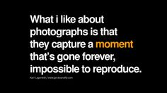 Quotes about Photography by Famous Photographer What i like about photographs is that they capture a moment that's gone forever, impossible to reproduce. - Karl Lagerfeld