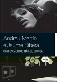 Com os Mortos Não se Brinca   Andreu Martín, Jaume Ribera - 416 páginas - Objetiva