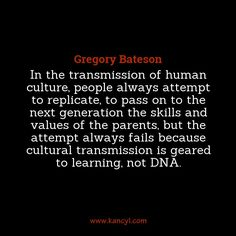 """In the transmission of human culture, people always attempt to replicate, to pass on to the next generation the skills and values of the parents, but the attempt always fails because cultural transmission is geared to learning, not DNA."", Gregory Bateson"