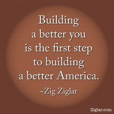Building a better you is the first step to building a better America (world).~Zig Ziglar #FemiKnowlogy101