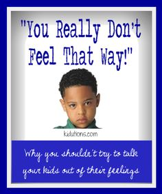 You Really Don't Feel that Way: Part I ...Why you shouldn't try to talk your kids out of their feelings.