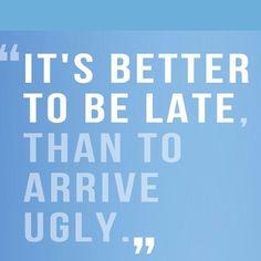 É melhor ser tarde, do que chegar feio ;)