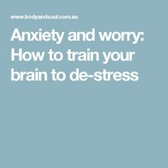 Anxiety and worry: How to train your brain to de-stress