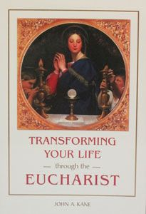 TRANSFORMING YOUR LIFE THROUGH THE EUCHARIST by JOHN A. KANE. $14.95