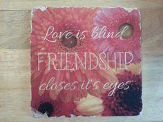 "6"" Travertine tile ""Love is blind..Friendship closes it's eyes"" on a background of gerbera daisies. Visit www.facebook.com/mgsarts.tx"