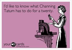 Funny Movies Ecard: Id like to know what Channing Tatum has to do for a twenty. makes-me-laugh