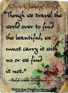 THOUGH WE TRAVEL THE WORLD OVER TO FIND THE BEAUTIFUL, WE MUST CARRY IT WITH US OR WE FIND IT NOT.  ....Emerson