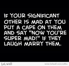 """If your significant other is mad at you, put a cape on them say """"now you're super mad!"""" if they laugh, marry him."""