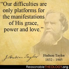 """""""Our difficulties are only platforms for the manifestations of His grace, power and love"""" - Hudson Taylor"""