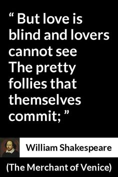 William Shakespeare - The Merchant of Venice - But love is blind and lovers cannot see The pretty follies that themselves commit; Shakespeare Characters, Shakespeare Quotes, William Shakespeare, True Love Quotes, Strong Quotes, Change Quotes, Wisdom Quotes, Book Quotes, Quotes Quotes