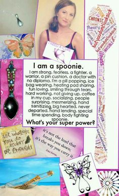 "This is the final product that was inspired by, ""The Spoon Theory"" for a contest they were holding - showing what kind of ""spoonie"" I am. I never got the website to work & now the contest is long since over ~ I want my creativity posted to spread the word as well as inspire others to be creative in spreading awareness. :) We have to stay strong & keep trying if we want to find a cure!"