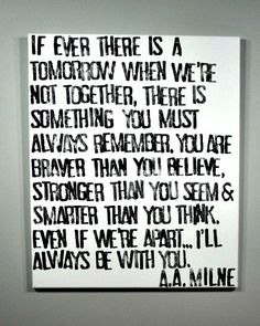 """A wonderful quote by A.A. Milne. """"If ever there is a tomorrow when we're not together...there is something you must always remember. You are braver than you believe, stronger than you seem & smarter t"""