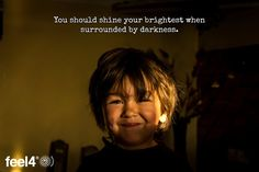 You should shine your brightest when surrounded by darkness.