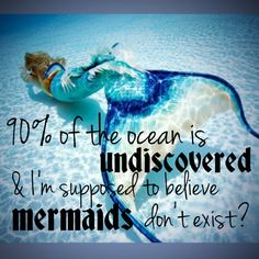 Mermaid .... quote : 90 % of the ocean is undiscovered , I'm suppesed to believe mermaid dont exist ?