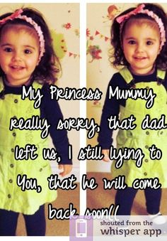 My Princess Mummy really sorry, that dad left us, I still lying to You, that he will come back soon((