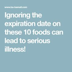 Ignoring the expiration date on these 10 foods can lead to serious illness!