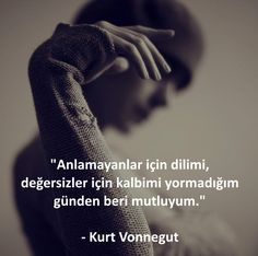 Anlamayanlar için dilimi, değersizler için kalbimi yormadığım günden beri mutluyum.   - Kurt Vonnegut