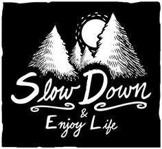 Slow Down & Enjoy Life - No matter how overpacked your schedule or how long your to-do list, it's important to make time for your passions, enjoy the outdoors and live life to the fullest.
