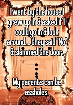 """""""I went by the house I grew up in & asked if I could go in & look around.... they said """"No"""" & slammed the door.   My parents can be assholes."""""""