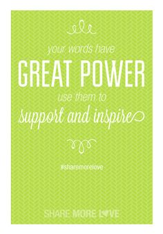 Your words have great power, use them to support and inspire.