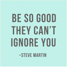 """Be so good they can't ignore you"" Why not! We are all awesome in our own unique way."