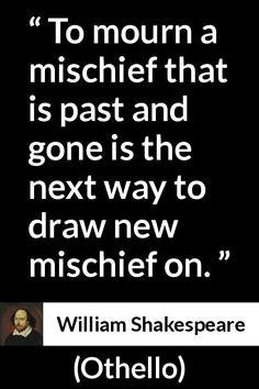 William Shakespeare - Othello - To mourn a mischief that is past and gone is the next way to draw new mischief on. Smart Quotes, Sarcastic Quotes, Strong Quotes, True Quotes, Book Quotes, Great Quotes, Funny Quotes, Quotes Quotes, William Shakespeare