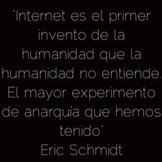 """""""Internet es el primer invento de la humanidad que la humanidad no entiende. El mayor experimento de anarquía que hemos tenido"""" Eric Schmidt"""