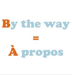 By the way = À propos