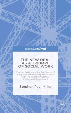 The New Deal As a Triumph of Social Work: Frances Perkins and the Confluence of Early Twentieth Century Social Wo...
