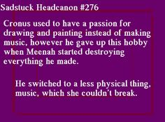 [Cronus used to have a passion for drawing and painting instead of making music, however he gave up this hobby when Meenah started destroying everything he made. He switched to a less physical thing, music, which she couldn't break.] Submitted bymit00na
