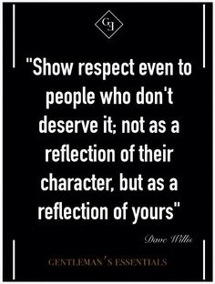 Show respect even to people who don't deserve it...
