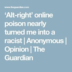 'Alt-right' online poison nearly turned me into a racist | Anonymous | Opinion | The Guardian