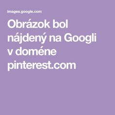 Obrázok bol nájdený na Googli vdoméne pinterest.com