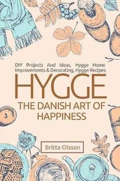 Hygge : The Danish Art of Happiness: DIY Projects and Ideas, Hygge Home Improvements and Decorating, Hygge Recipes - Britta Olsson