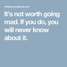It's not worth going mad. If you do, you will never know about it.